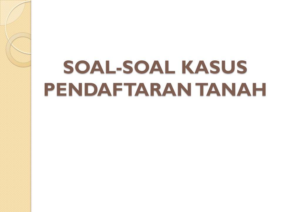 SOAL-SOAL KASUS PENDAFTARAN TANAH