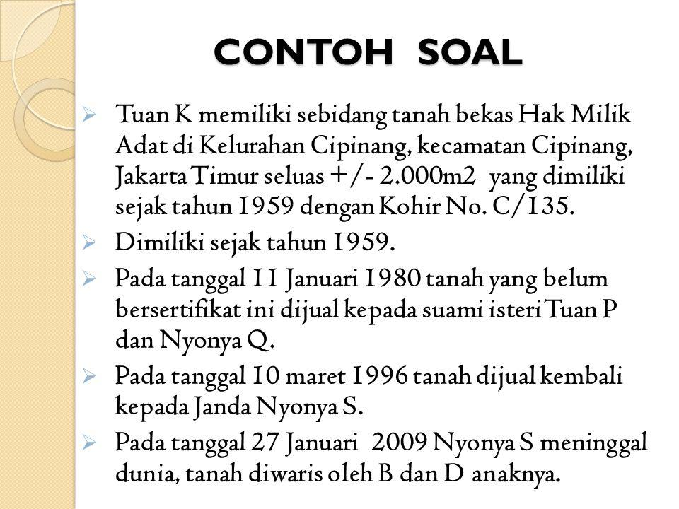 CONTOH SOAL  Tuan K memiliki sebidang tanah bekas Hak Milik Adat di Kelurahan Cipinang, kecamatan Cipinang, Jakarta Timur seluas +/- 2.000m2 yang dim