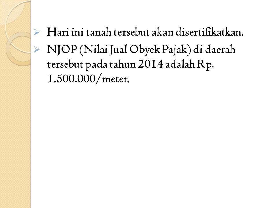  Hari ini tanah tersebut akan disertifikatkan.  NJOP (Nilai Jual Obyek Pajak) di daerah tersebut pada tahun 2014 adalah Rp. 1.500.000/meter.