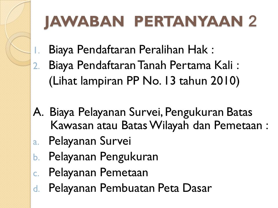 JAWABAN PERTANYAAN 2 1. Biaya Pendaftaran Peralihan Hak : 2. Biaya Pendaftaran Tanah Pertama Kali : (Lihat lampiran PP No. 13 tahun 2010) A. Biaya Pel