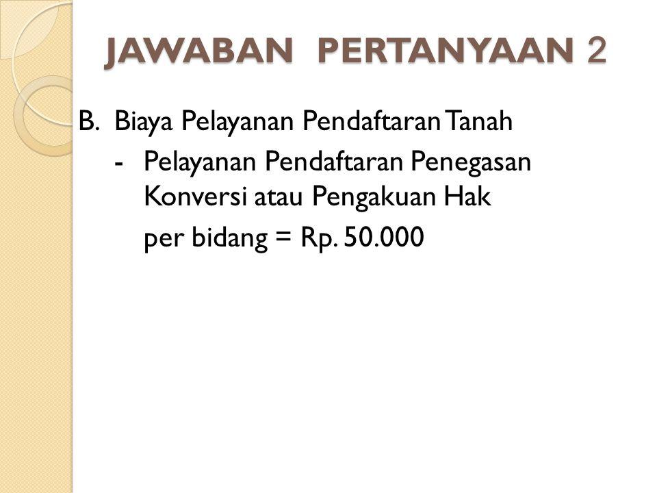 JAWABAN PERTANYAAN 2 B. Biaya Pelayanan Pendaftaran Tanah - Pelayanan Pendaftaran Penegasan Konversi atau Pengakuan Hak per bidang = Rp. 50.000