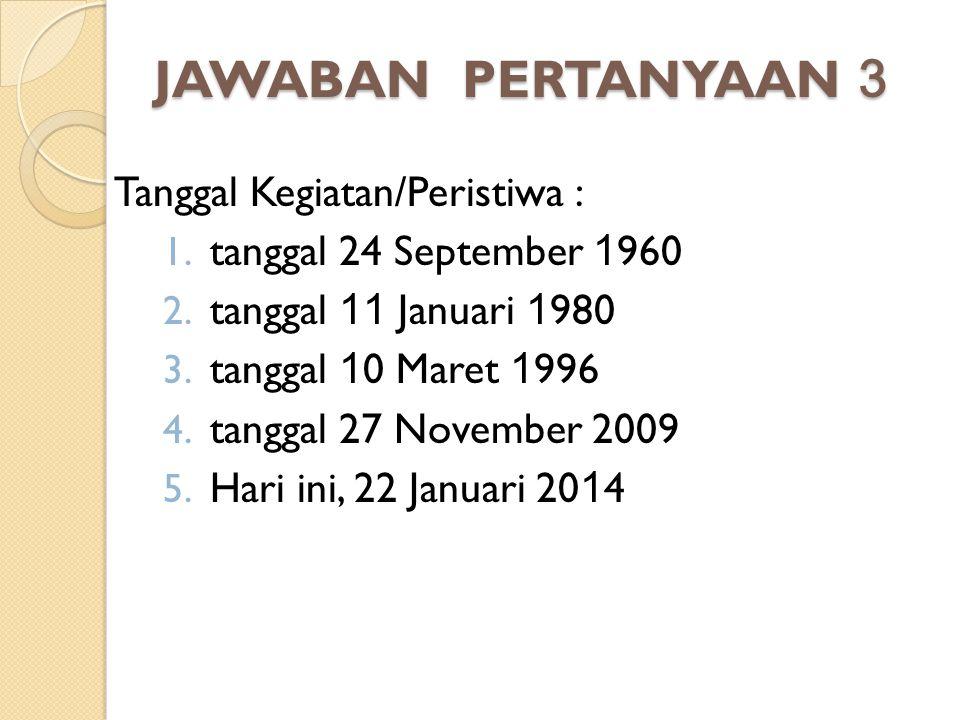 JAWABAN PERTANYAAN 3 Tanggal Kegiatan/Peristiwa : 1. tanggal 24 September 1 960 2. tanggal 11 Januari 1 980 3. tanggal 1 0 Maret 1 996 4. tanggal 27 N