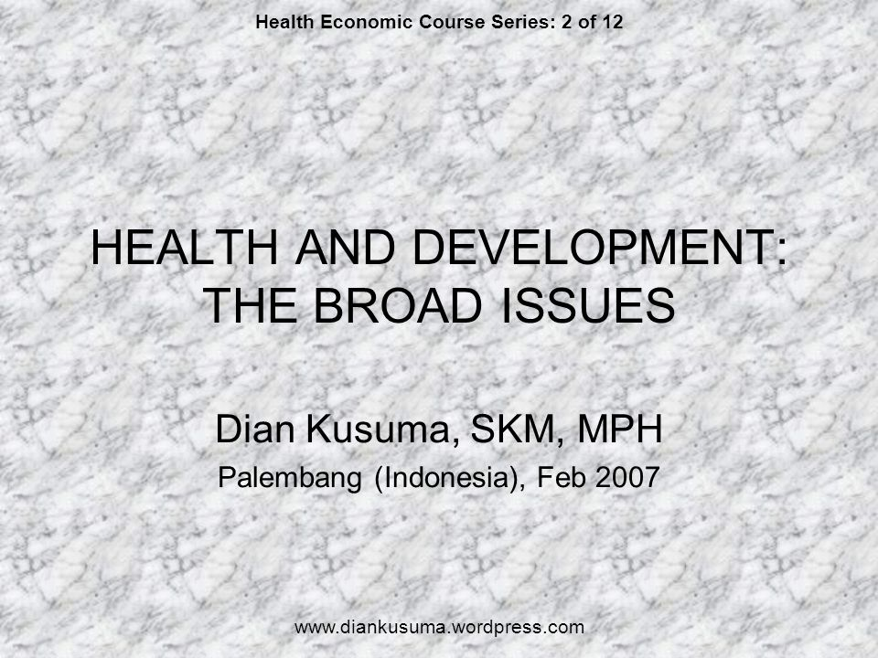 HEALTH AND DEVELOPMENT: THE BROAD ISSUES Dian Kusuma, SKM, MPH Palembang (Indonesia), Feb 2007 Health Economic Course Series: 2 of 12 www.diankusuma.w