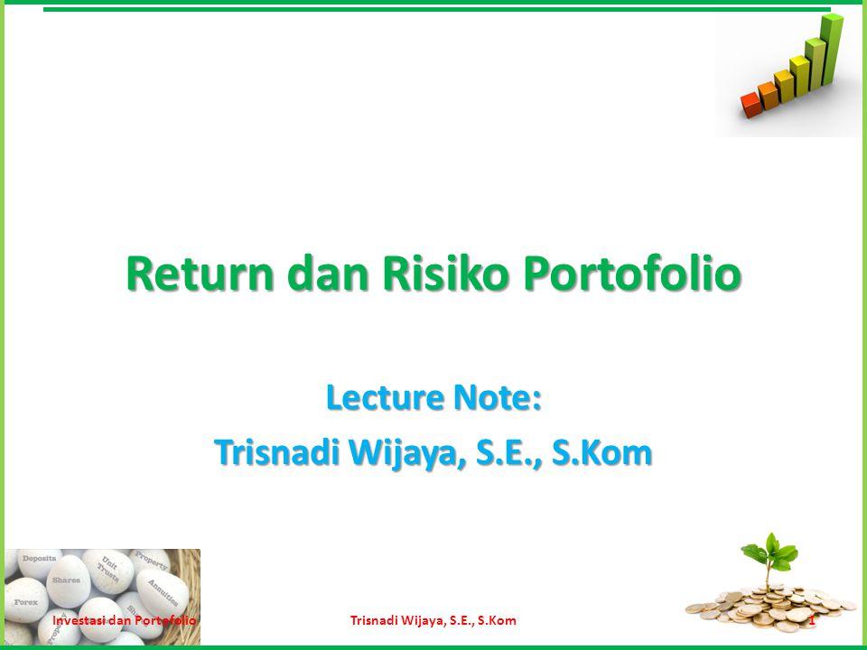 Return Ekspektasi Portofolio Trisnadi Wijaya, S.E., S.Kom12 Return Ekspektasi portofolio dapat dihitung menggunakan rumus: Keterangan: E(R p )= Return ekspektasi dari portofolio E(R i )= Return ekspektasi dari sekuritas i W i = Bobot portofolio dari sekuritas i Investasi dan Portofolio