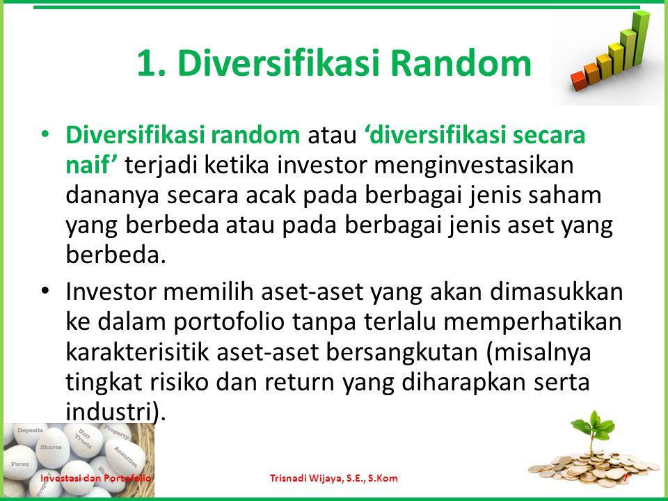 1. Diversifikasi Random Diversifikasi random atau 'diversifikasi secara naif' terjadi ketika investor menginvestasikan dananya secara acak pada berbag