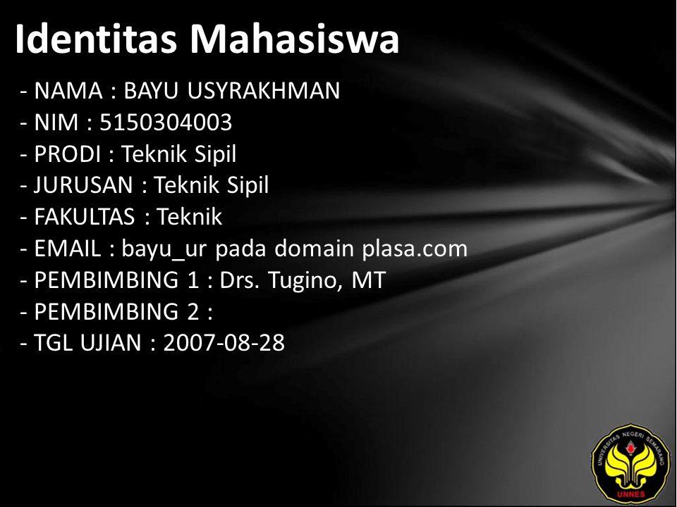 Identitas Mahasiswa - NAMA : BAYU USYRAKHMAN - NIM : 5150304003 - PRODI : Teknik Sipil - JURUSAN : Teknik Sipil - FAKULTAS : Teknik - EMAIL : bayu_ur pada domain plasa.com - PEMBIMBING 1 : Drs.