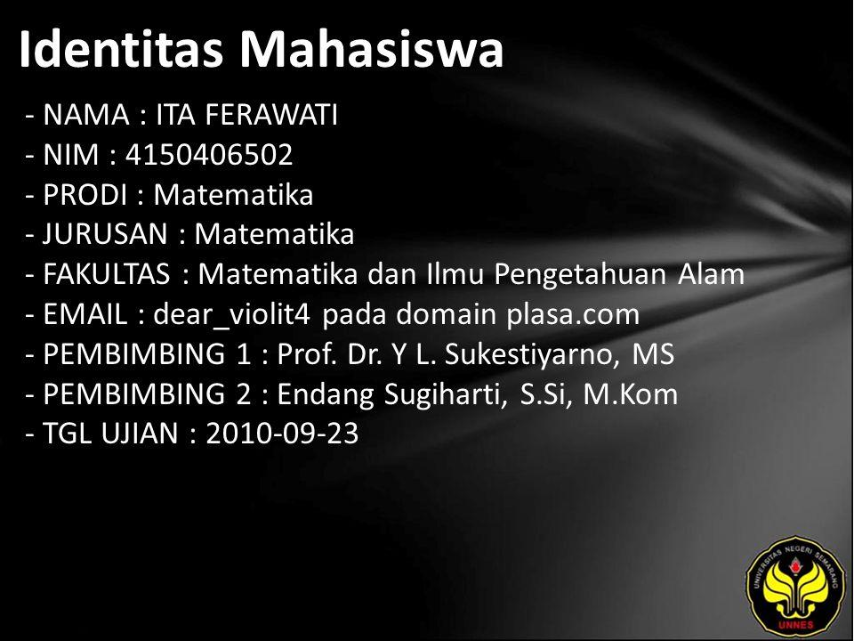 Identitas Mahasiswa - NAMA : ITA FERAWATI - NIM : 4150406502 - PRODI : Matematika - JURUSAN : Matematika - FAKULTAS : Matematika dan Ilmu Pengetahuan Alam - EMAIL : dear_violit4 pada domain plasa.com - PEMBIMBING 1 : Prof.