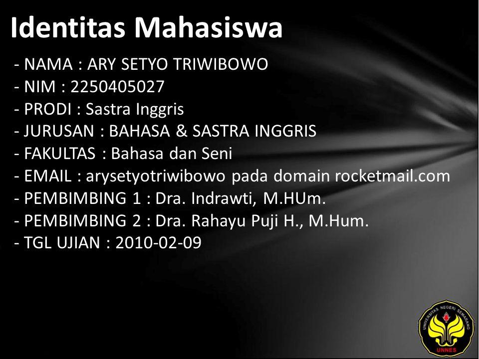 Identitas Mahasiswa - NAMA : ARY SETYO TRIWIBOWO - NIM : 2250405027 - PRODI : Sastra Inggris - JURUSAN : BAHASA & SASTRA INGGRIS - FAKULTAS : Bahasa dan Seni - EMAIL : arysetyotriwibowo pada domain rocketmail.com - PEMBIMBING 1 : Dra.