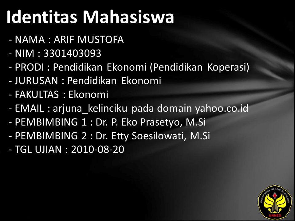 Identitas Mahasiswa - NAMA : ARIF MUSTOFA - NIM : 3301403093 - PRODI : Pendidikan Ekonomi (Pendidikan Koperasi) - JURUSAN : Pendidikan Ekonomi - FAKULTAS : Ekonomi - EMAIL : arjuna_kelinciku pada domain yahoo.co.id - PEMBIMBING 1 : Dr.