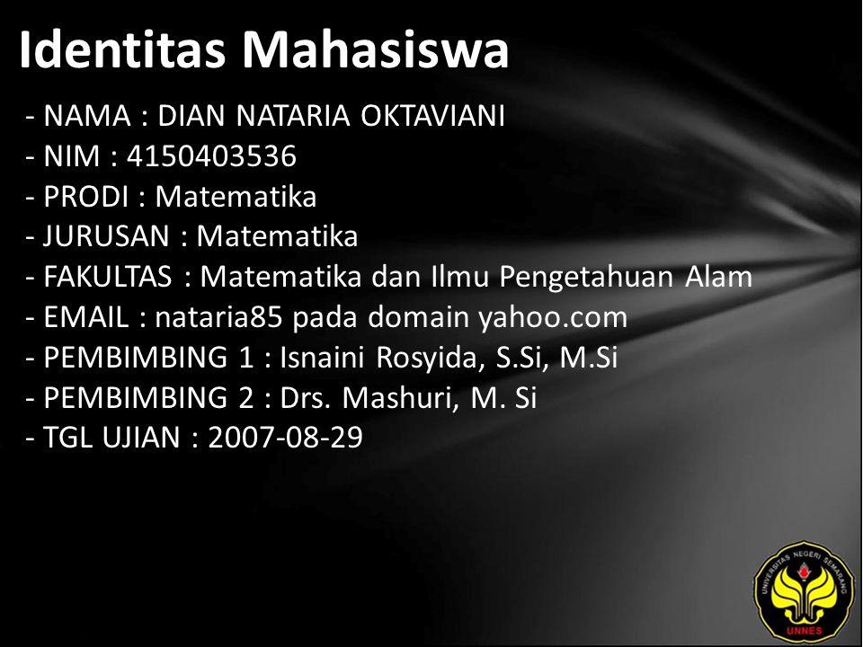 Identitas Mahasiswa - NAMA : DIAN NATARIA OKTAVIANI - NIM : 4150403536 - PRODI : Matematika - JURUSAN : Matematika - FAKULTAS : Matematika dan Ilmu Pengetahuan Alam - EMAIL : nataria85 pada domain yahoo.com - PEMBIMBING 1 : Isnaini Rosyida, S.Si, M.Si - PEMBIMBING 2 : Drs.