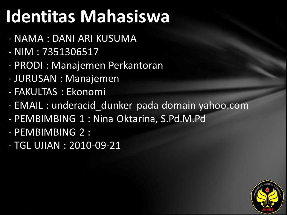 Identitas Mahasiswa - NAMA : DANI ARI KUSUMA - NIM : 7351306517 - PRODI : Manajemen Perkantoran - JURUSAN : Manajemen - FAKULTAS : Ekonomi - EMAIL : underacid_dunker pada domain yahoo.com - PEMBIMBING 1 : Nina Oktarina, S.Pd.M.Pd - PEMBIMBING 2 : - TGL UJIAN : 2010-09-21