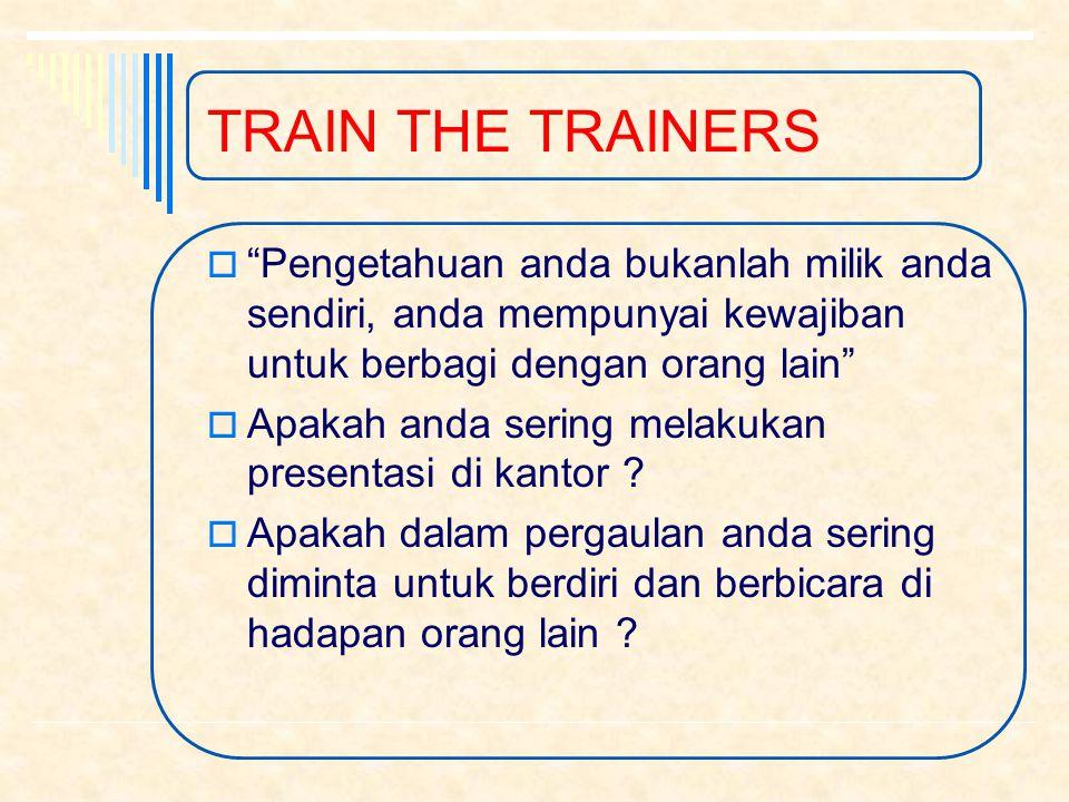 TRAIN THE TRAINERS  Pengetahuan anda bukanlah milik anda sendiri, anda mempunyai kewajiban untuk berbagi dengan orang lain  Apakah anda sering melakukan presentasi di kantor .