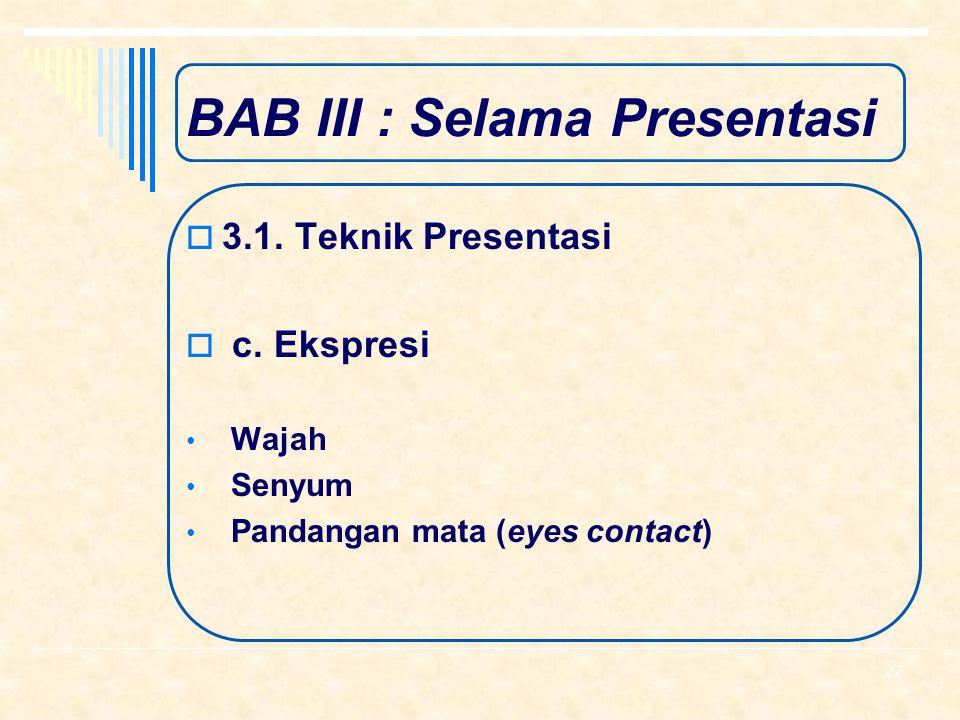 BAB III : Selama Presentasi  3.1. Teknik Presentasi  b. Sikap Tubuh Menghadap ke peserta Posisi berdiri dan kaki Posisi Tangan Gerakan Tangan 21