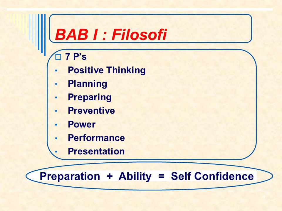 BAB I : Filosofi  7 P's Positive Thinking Planning Preparing Preventive Power Performance Presentation Preparation + Ability = Self Confidence 6