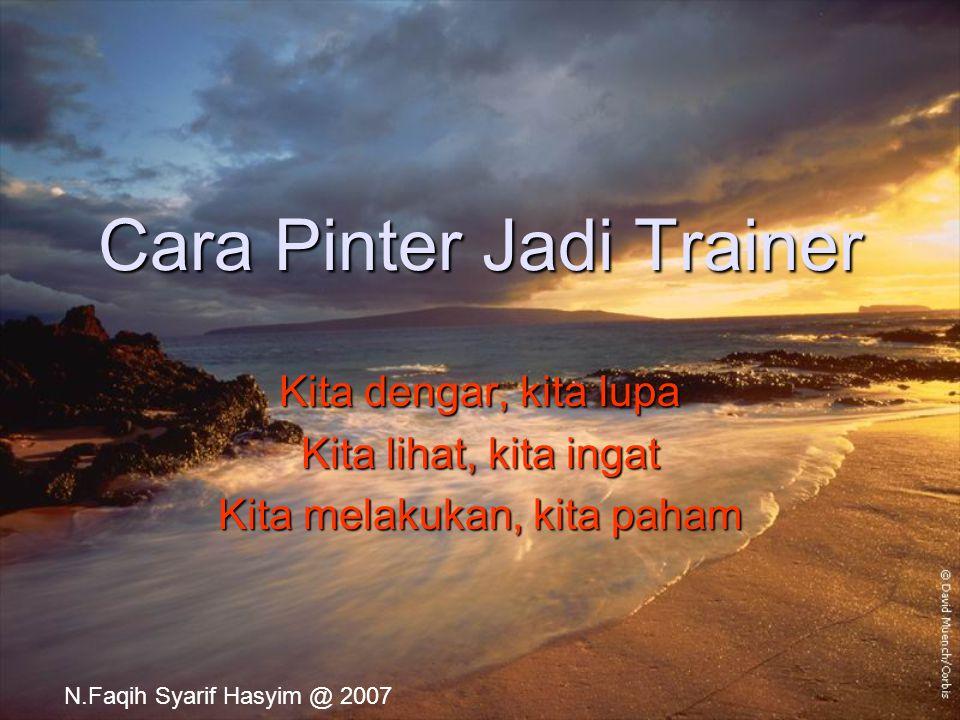 Cara Pinter Jadi Trainer Kita dengar, kita lupa Kita lihat, kita ingat Kita melakukan, kita paham N.Faqih Syarif Hasyim @ 2007