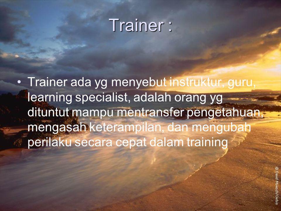 Trainer : Trainer ada yg menyebut instruktur, guru, learning specialist, adalah orang yg dituntut mampu mentransfer pengetahuan, mengasah keterampilan