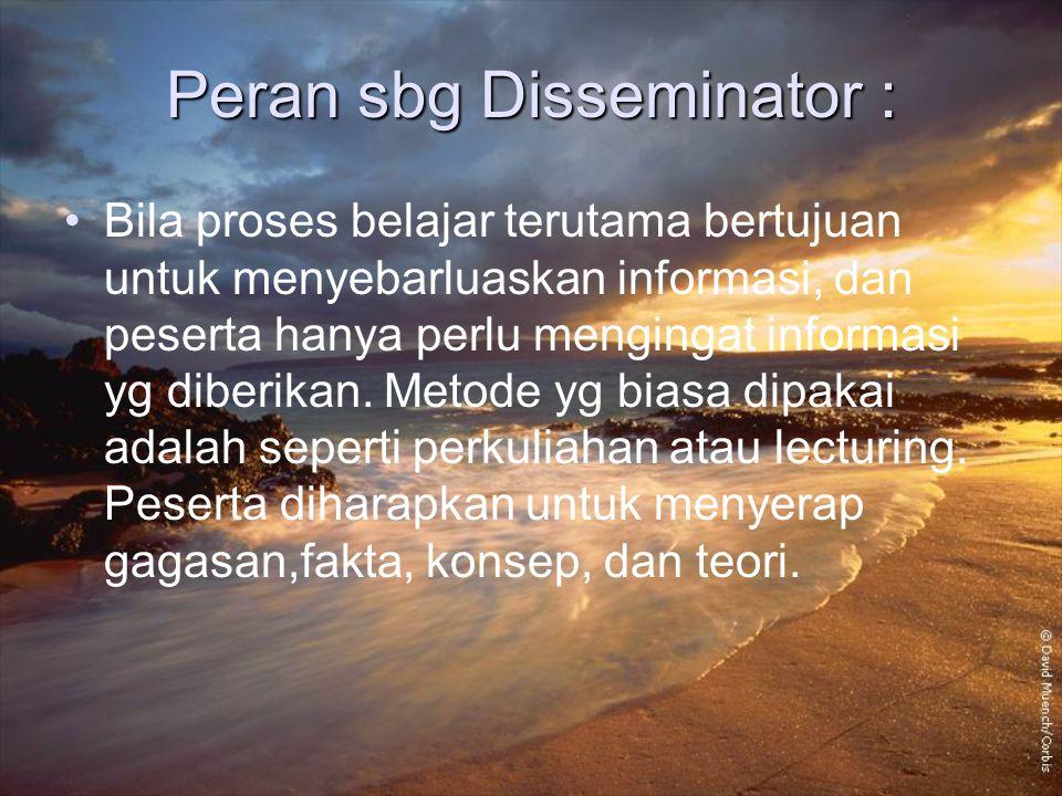 Peran sbg Disseminator : Bila proses belajar terutama bertujuan untuk menyebarluaskan informasi, dan peserta hanya perlu mengingat informasi yg diberi