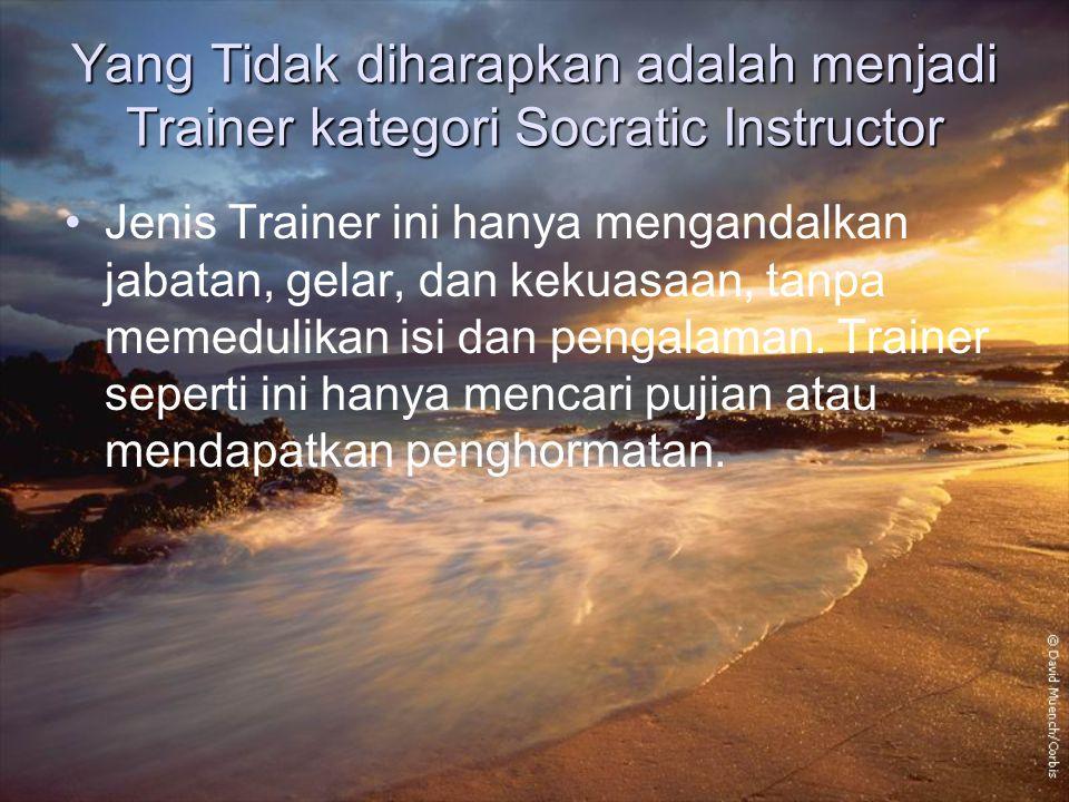 Yang Tidak diharapkan adalah menjadi Trainer kategori Socratic Instructor Jenis Trainer ini hanya mengandalkan jabatan, gelar, dan kekuasaan, tanpa me