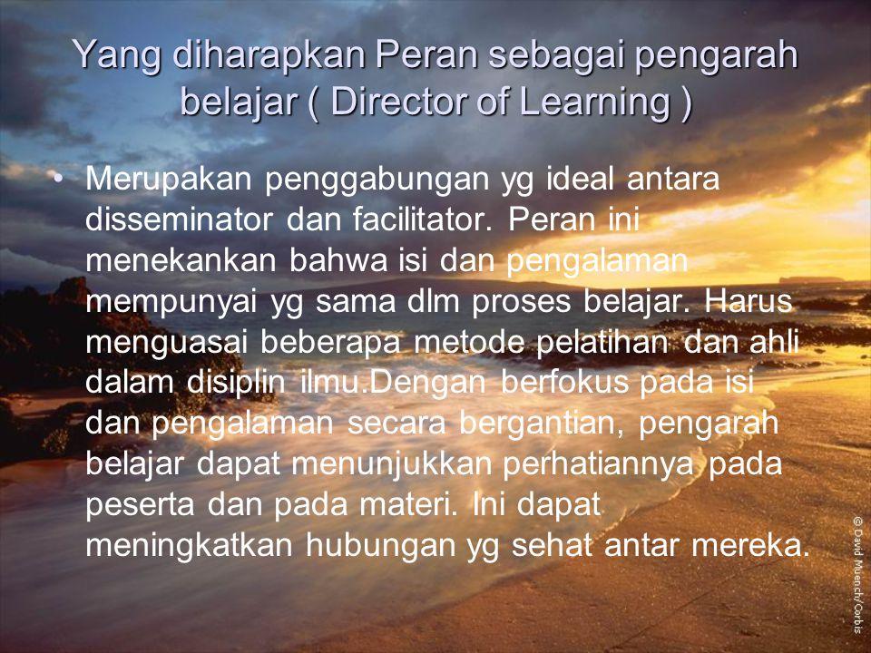 Yang diharapkan Peran sebagai pengarah belajar ( Director of Learning ) Merupakan penggabungan yg ideal antara disseminator dan facilitator. Peran ini