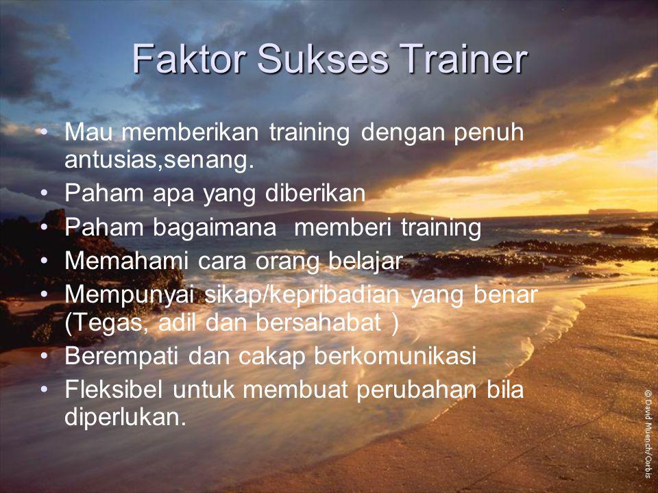 Faktor Sukses Trainer Mau memberikan training dengan penuh antusias,senang. Paham apa yang diberikan Paham bagaimana memberi training Memahami cara or