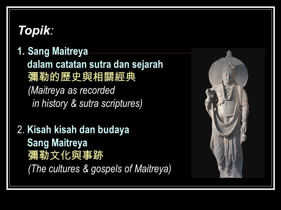 Topik: 1.Sang Maitreya dalam catatan sutra dan sejarah 彌勒的歷史與相關經典 (Maitreya as recorded in history & sutra scriptures) 2. Kisah kisah dan budaya Sang