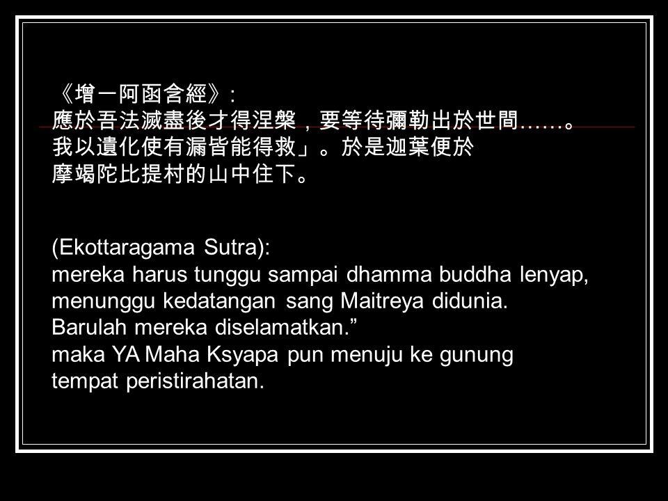 《增一阿函含經》 : 應於吾法滅盡後才得涅槃,要等待彌勒出於世間 …… 。 我以遺化使有漏皆能得救」。於是迦葉便於 摩竭陀比提村的山中住下。 (Ekottaragama Sutra): mereka harus tunggu sampai dhamma buddha lenyap, menunggu