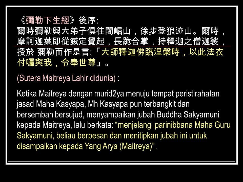 《彌勒下生經》後序 : 爾時彌勒與大弟子俱往闍崛山,徐步登狼迹山。爾時, 摩訶迦葉即從滅定覺起,長跪合掌,持釋迦之僧迦裟, 授於 彌勒而作是言 : 「大師釋迦佛臨涅槃時,以此法衣 付囑與我,令奉世尊」。 (Sutera Maitreya Lahir didunia) : Ketika Maitrey