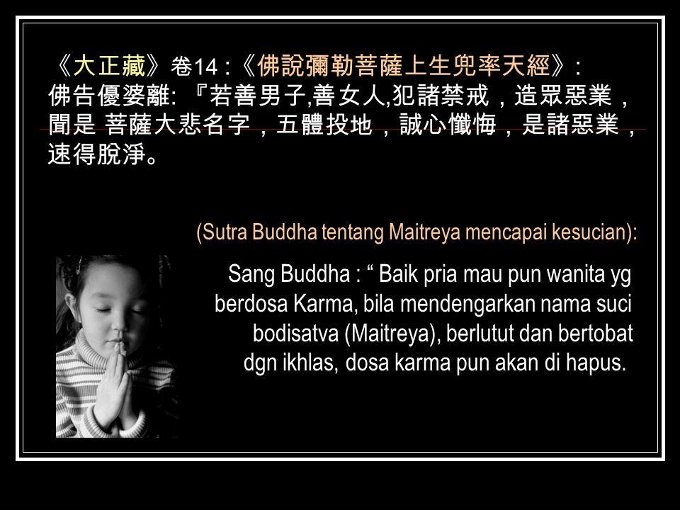 《大正藏》 卷 14 : 《佛說彌勒菩薩上生兜率天經》 : 佛告優婆離 : 『若善男子 ' 善女人 ' 犯諸禁戒,造眾惡業, 聞是 菩薩大悲名字,五體投地,誠心懺悔,是諸惡業, 速得脫淨。 (Sutra Buddha tentang Maitreya mencapai kesucian): Sang