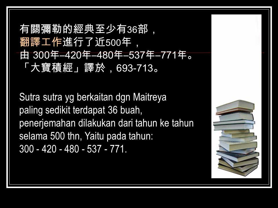 有關彌勒的經典至少有 36 部, 翻譯工作進行了近 500 年, 由 300 年 –420 年 –480 年 –537 年 –771 年 。 「大寶積經」譯於, 693-713 。 Sutra sutra yg berkaitan dgn Maitreya paling sedikit terdap
