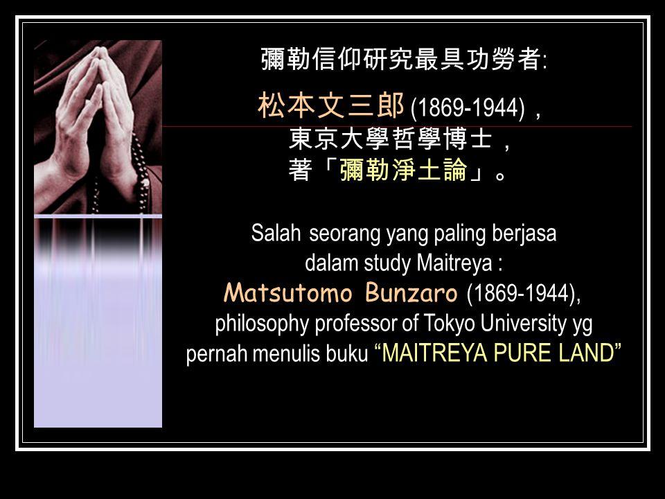 彌勒信仰研究最具功勞者 : 松本文三郎 (1869-1944) , 東京大學哲學博士, 著「彌勒淨土論」。 Salah seorang yang paling berjasa dalam study Maitreya : Matsutomo Bunzaro (1869-1944), philosop