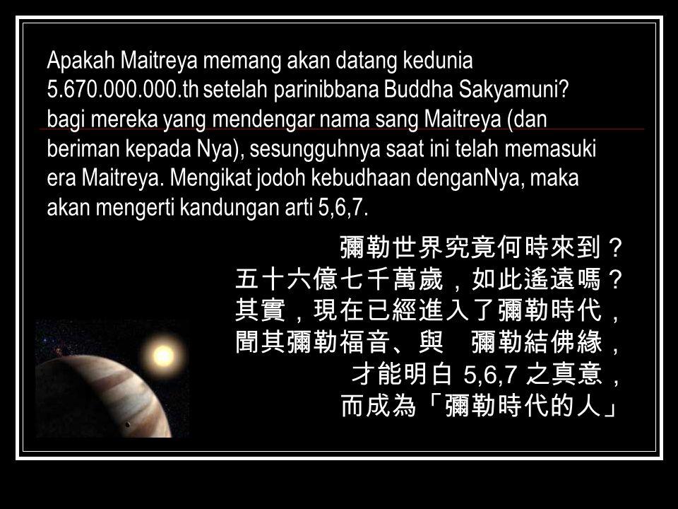 彌勒世界究竟何時來到? 五十六億七千萬歲,如此遙遠嗎? 其實,現在已經進入了彌勒時代, 聞其彌勒福音、與 彌勒結佛緣, 才能明白 5,6,7 之真意, 而成為「彌勒時代的人」 Apakah Maitreya memang akan datang kedunia 5.670.000.000.th se