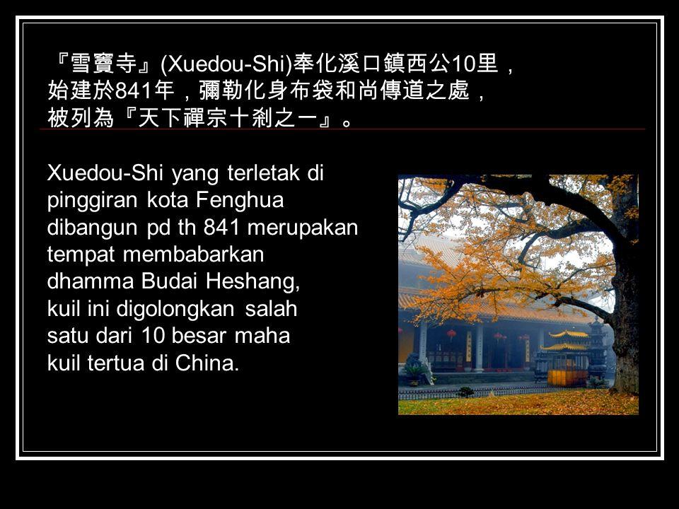 『雪竇寺』 (Xuedou-Shi) 奉化溪口鎮西公 10 里, 始建於 841 年,彌勒化身布袋和尚傳道之處, 被列為『天下禪宗十剎之一』。 Xuedou-Shi yang terletak di pinggiran kota Fenghua dibangun pd th 841 merupaka