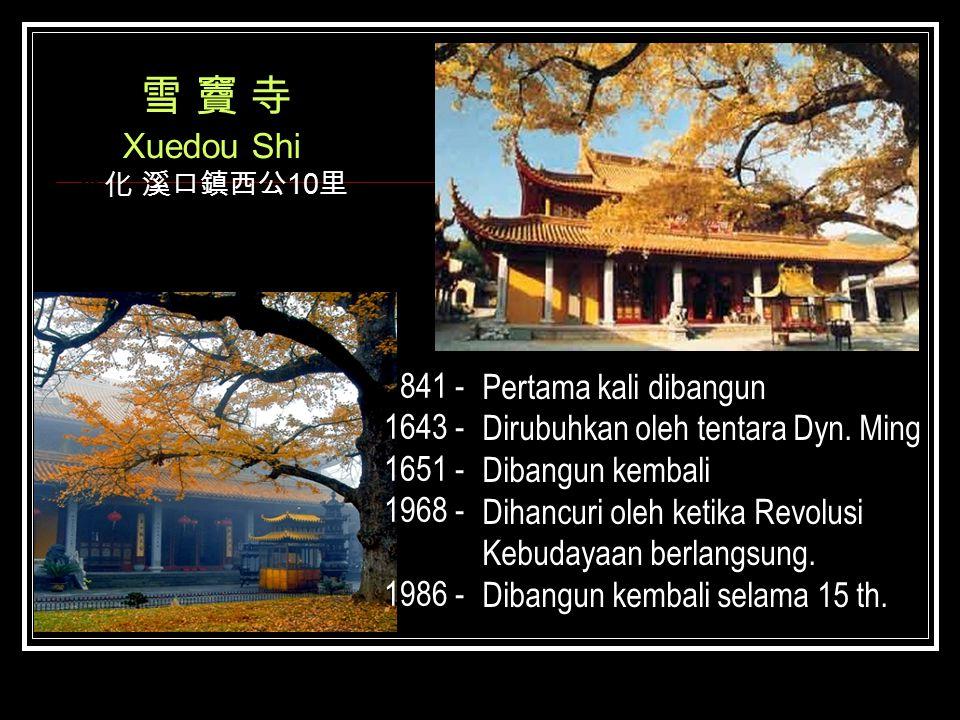 雪 竇 寺 Xuedou Shi 奉化 溪口鎮西公 10 里 841 - 1643 - 1651 - 1968 - 1986 - Pertama kali dibangun Dirubuhkan oleh tentara Dyn. Ming Dibangun kembali Dihancuri ol