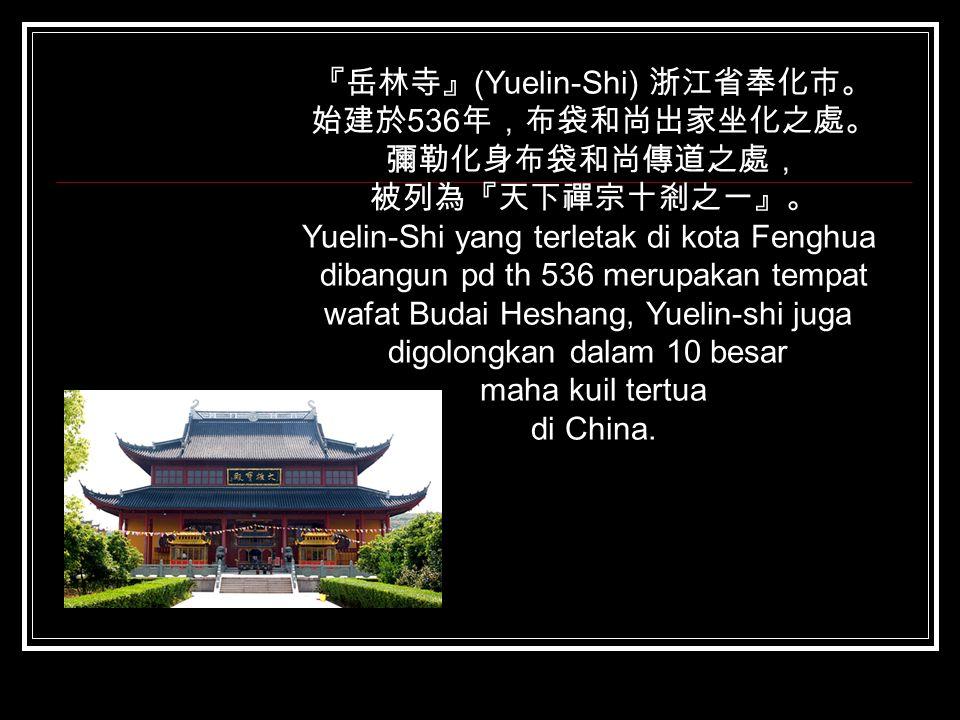 『岳林寺』 (Yuelin-Shi) 浙江省奉化市。 始建於 536 年,布袋和尚出家坐化之處。 彌勒化身布袋和尚傳道之處, 被列為『天下禪宗十剎之一』。 Yuelin-Shi yang terletak di kota Fenghua dibangun pd th 536 merupakan te