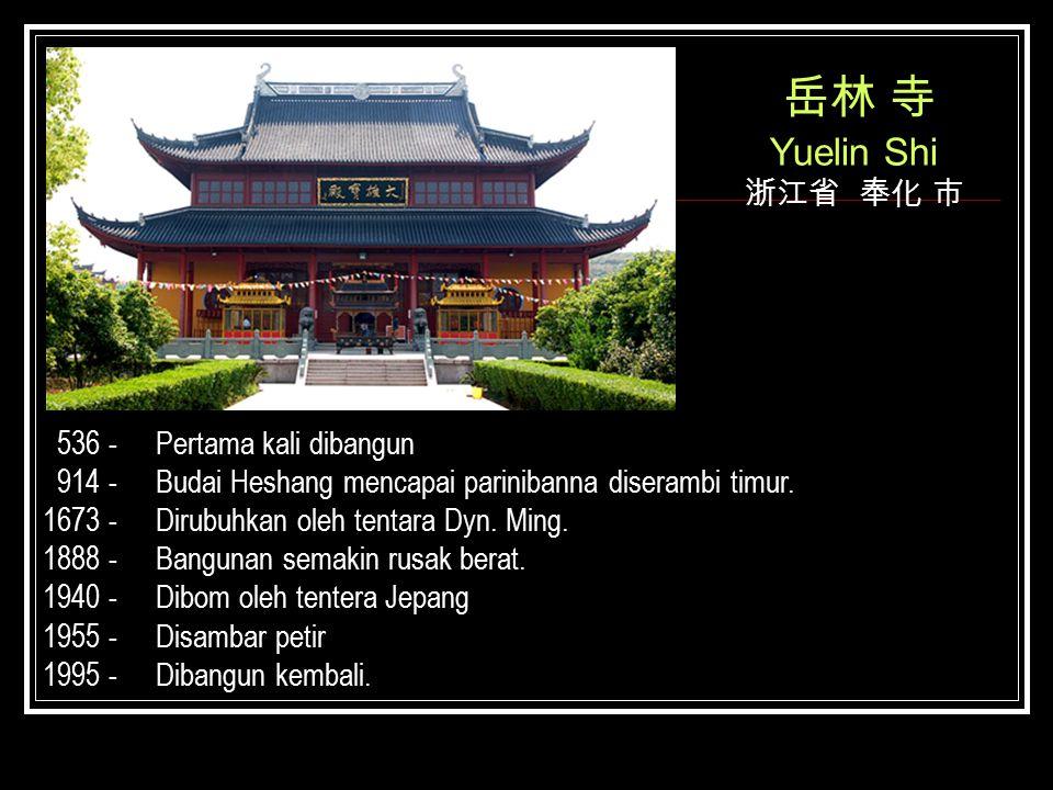 岳林 寺 Yuelin Shi 浙江省 奉化 市 536 - 914 - 1673 - 1888 - 1940 - 1955 - 1995 - Pertama kali dibangun Budai Heshang mencapai parinibanna diserambi timur. Diru