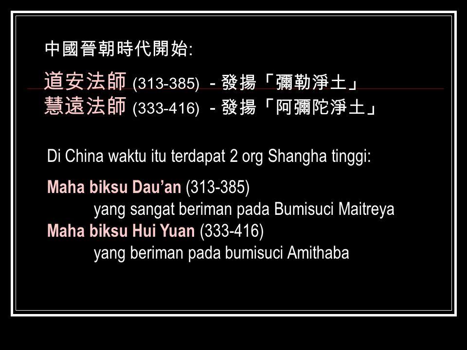 中國晉朝時代開始 : 道安法師 (313-385) - 發揚「彌勒淨土」 慧遠法師 (333-416) - 發揚「阿彌陀淨土」 Di China waktu itu terdapat 2 org Shangha tinggi: Maha biksu Dau'an (313-385) yang san