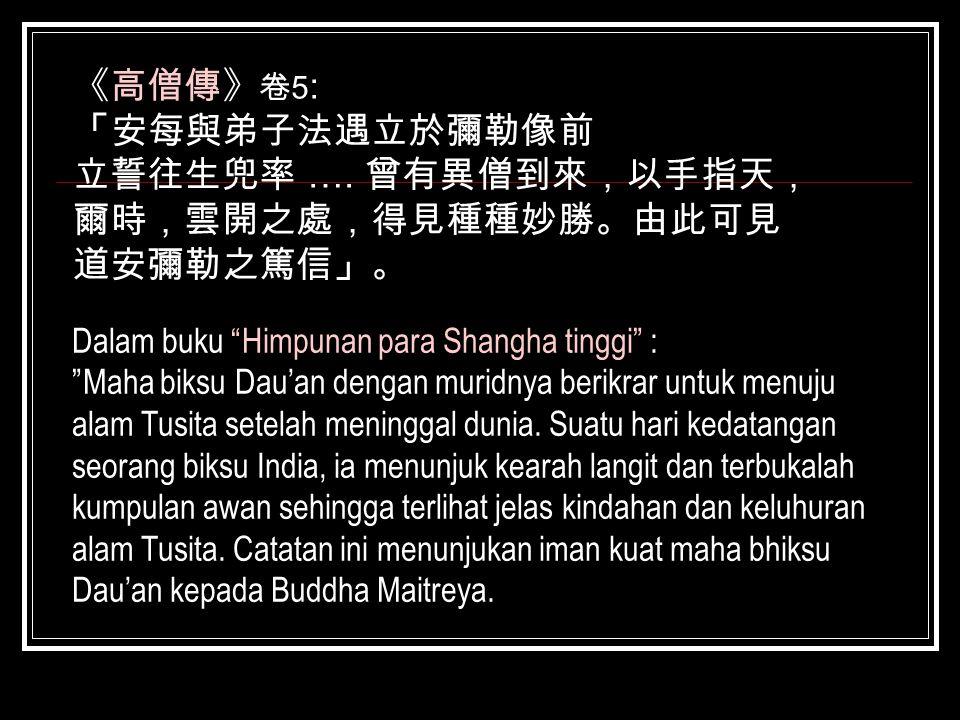 """《高僧傳》 卷 5 : 「安每與弟子法遇立於彌勒像前 立誓往生兜率 …. 曾有異僧到來,以手指天, 爾時,雲開之處,得見種種妙勝。由此可見 道安彌勒之篤信」。 Dalam buku """"Himpunan para Shangha tinggi"""" : """"Maha biksu Dau'an dengan"""
