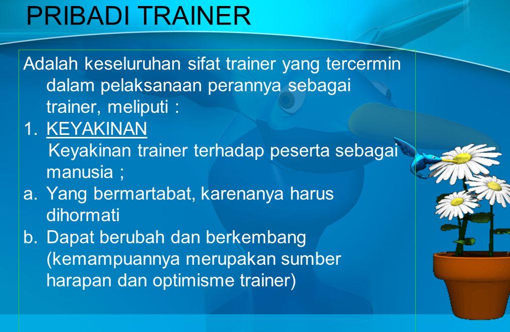 PRIBADI TRAINER Adalah keseluruhan sifat trainer yang tercermin dalam pelaksanaan perannya sebagai trainer, meliputi : 1.KEYAKINAN Keyakinan trainer terhadap peserta sebagai manusia ; a.Yang bermartabat, karenanya harus dihormati b.Dapat berubah dan berkembang (kemampuannya merupakan sumber harapan dan optimisme trainer)