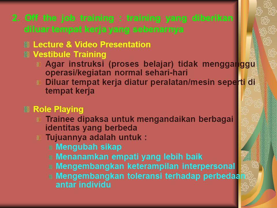 2. Off the job training : training yang diberikan diluar tempat kerja yang sebenarnya Lecture & Video Presentation Vestibule Training Agar instruksi (