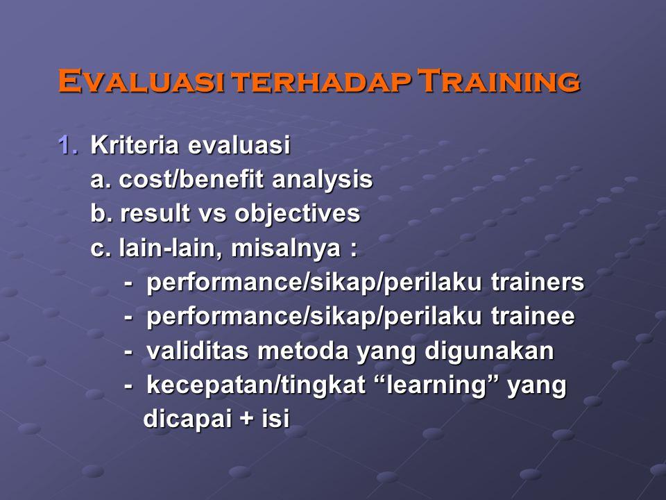 Evaluasi terhadap Training 1.Kriteria evaluasi a. cost/benefit analysis b. result vs objectives c. lain-lain, misalnya : - performance/sikap/perilaku