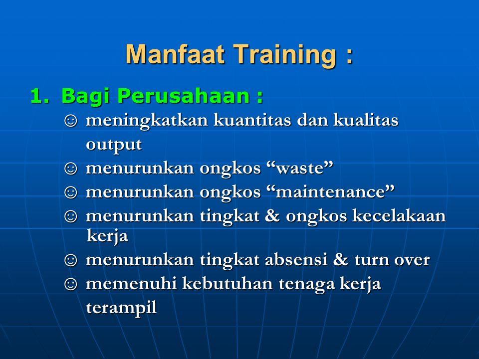 "Manfaat Training : 1.Bagi Perusahaan : ☺ meningkatkan kuantitas dan kualitas output output ☺ menurunkan ongkos ""waste"" ☺ menurunkan ongkos ""maintenanc"