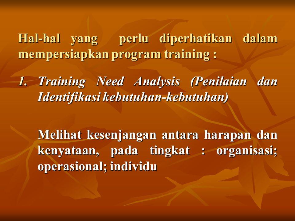 Hal-hal yang perlu diperhatikan dalam mempersiapkan program training : 1.Training Need Analysis (Penilaian dan Identifikasi kebutuhan-kebutuhan) Melihat kesenjangan antara harapan dan kenyataan, pada tingkat : organisasi; operasional; individu