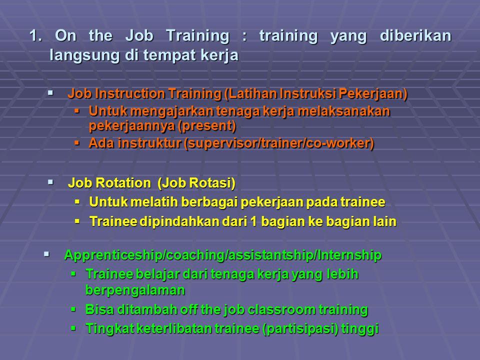 1. On the Job Training : training yang diberikan langsung di tempat kerja  Job Instruction Training (Latihan Instruksi Pekerjaan)  Untuk mengajarkan