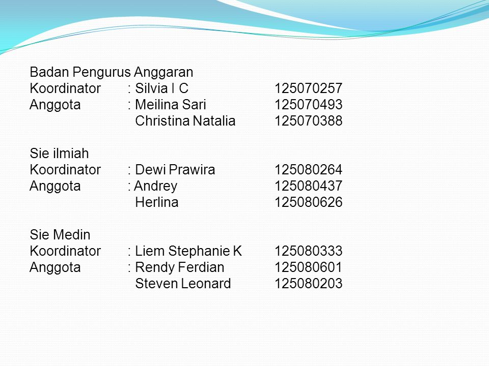 Badan Pengurus Anggaran Koordinator: Silvia I C125070257 Anggota: Meilina Sari125070493 Christina Natalia125070388 Sie ilmiah Koordinator: Dewi Prawir