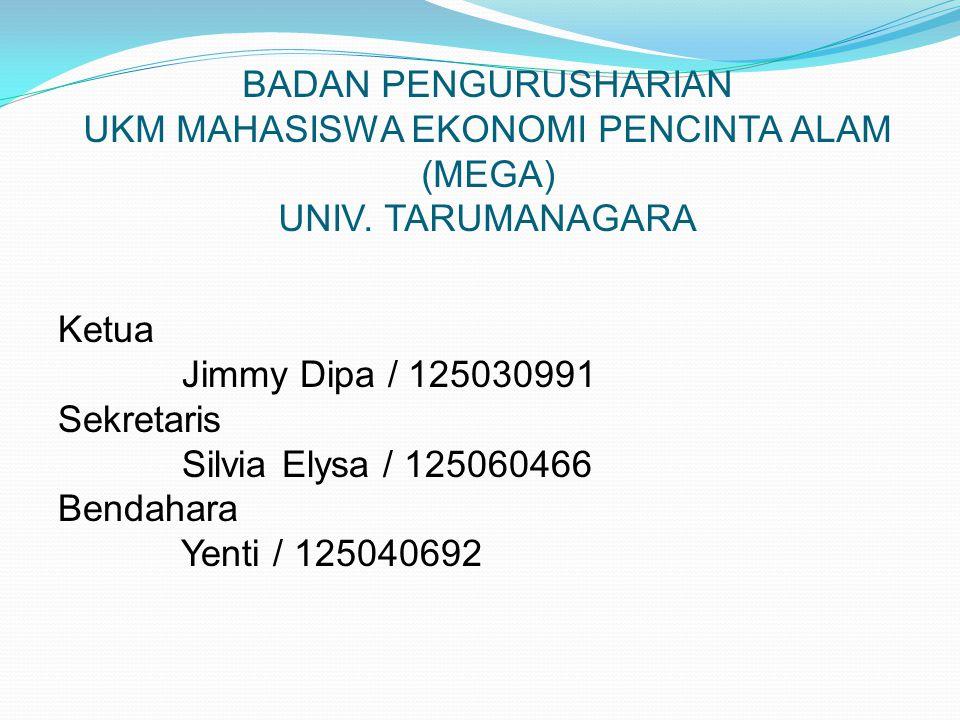 BADAN PENGURUSHARIAN UKM MAHASISWA EKONOMI PENCINTA ALAM (MEGA) UNIV. TARUMANAGARA Ketua Jimmy Dipa / 125030991 Sekretaris Silvia Elysa / 125060466 Be