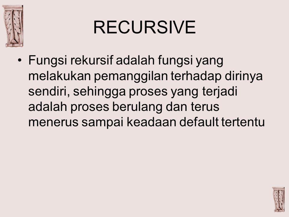 RECURSIVE Fungsi rekursif adalah fungsi yang melakukan pemanggilan terhadap dirinya sendiri, sehingga proses yang terjadi adalah proses berulang dan terus menerus sampai keadaan default tertentu