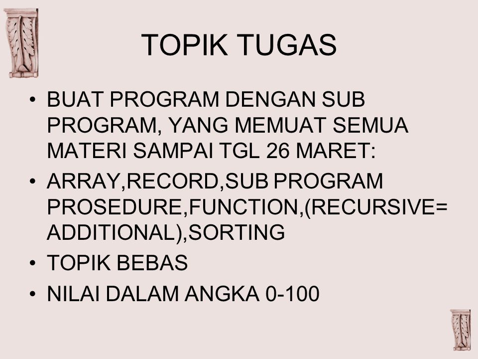 TOPIK TUGAS BUAT PROGRAM DENGAN SUB PROGRAM, YANG MEMUAT SEMUA MATERI SAMPAI TGL 26 MARET: ARRAY,RECORD,SUB PROGRAM PROSEDURE,FUNCTION,(RECURSIVE= ADDITIONAL),SORTING TOPIK BEBAS NILAI DALAM ANGKA 0-100