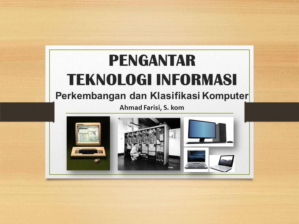 PENGANTAR TEKNOLOGI INFORMASI Perkembangan dan Klasifikasi Komputer Ahmad Farisi, S. kom
