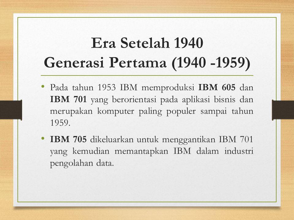 Era Setelah 1940 Generasi Pertama (1940 -1959) Pada tahun 1953 IBM memproduksi IBM 605 dan IBM 701 yang berorientasi pada aplikasi bisnis dan merupaka
