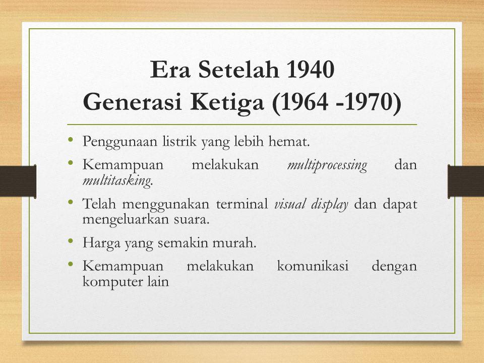 Era Setelah 1940 Generasi Ketiga (1964 -1970) Penggunaan listrik yang lebih hemat. Kemampuan melakukan multiprocessing dan multitasking. Telah menggun